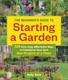 The beginner's guide to starting a garden : 326 fast, easy, affordable ways to transform your yard one project at a time Book cover