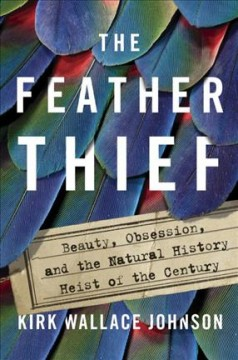 The feather thief : beauty, obsession, and the natural history heist of the century Book cover