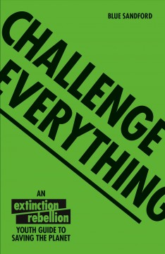 Challenge everything : the Extinction Rebellion youth guide to saving the planet Book cover